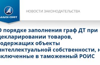 О порядке заполнения граф ДТ при декларировании товаров, содержащих объекты интеллектуальной собственности, не включенные в таможенный РОИС - Новости таможенного законодательства от 22.06.2020   Альта-Софт